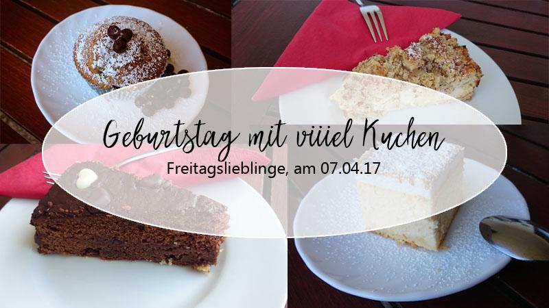 Geburtstag mit viiiel Kuchen – Freitagslieblinge am 07.04.2017